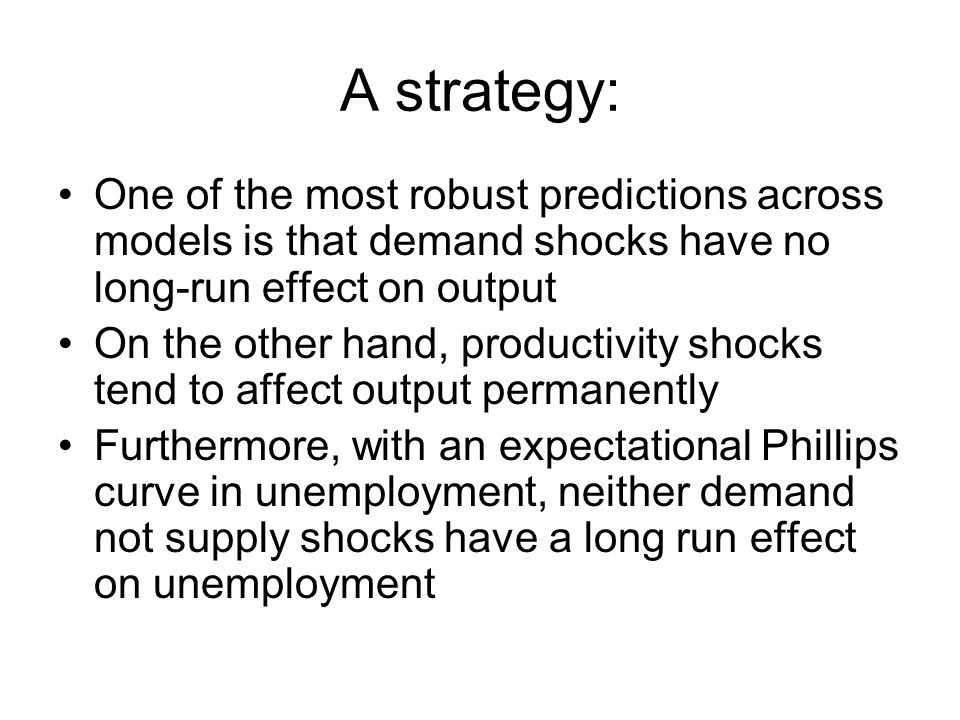 A strategy: One of the most robust predictions across models is that demand shocks have no long-run effect on output On the other hand, productivity shocks tend to affect output permanently Furthermore, with an expectational Phillips curve in unemployment, neither demand not supply shocks have a long run effect on unemployment