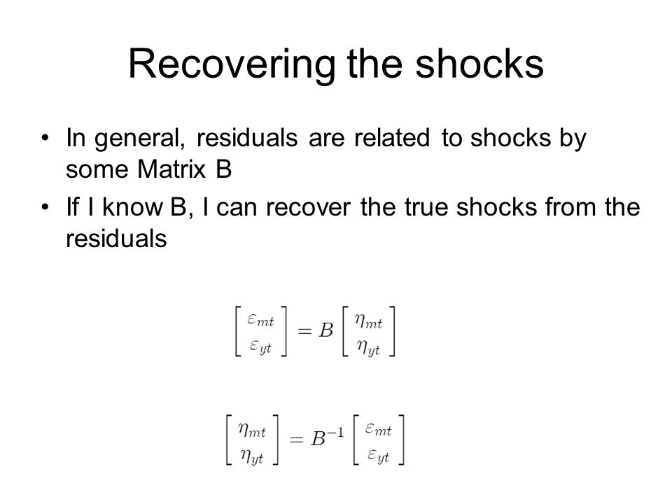 Recovering the shocks In general, residuals are related to shocks by some Matrix B If I know B, I can recover the true shocks from the residuals