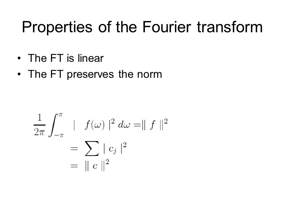 Properties of the Fourier transform The FT is linear The FT preserves the norm
