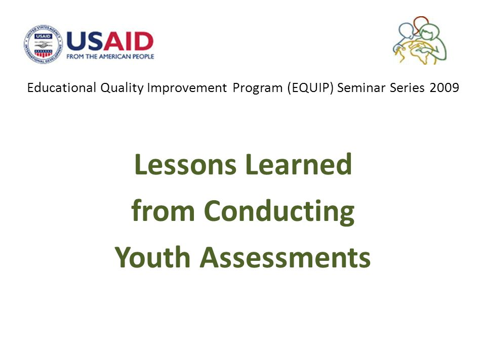 Educational Quality Improvement Program (EQUIP) Seminar Series 2009 Lessons Learned from Conducting Youth Assessments
