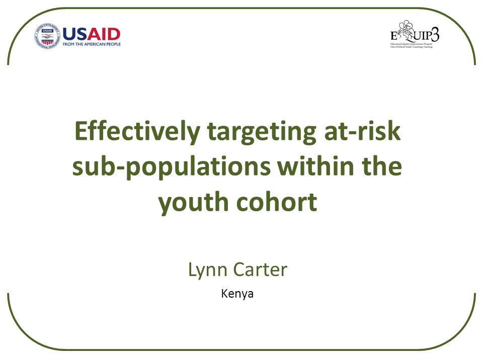 Effectively targeting at-risk sub-populations within the youth cohort Lynn Carter Kenya
