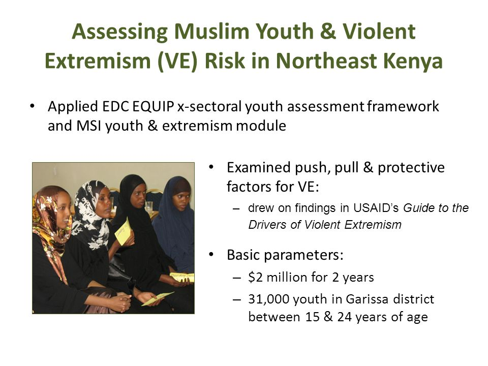 Assessing Muslim Youth & Violent Extremism (VE) Risk in Northeast Kenya Applied EDC EQUIP x-sectoral youth assessment framework and MSI youth & extremism module Examined push, pull & protective factors for VE: –drew on findings in USAID's Guide to the Drivers of Violent Extremism Basic parameters: – $2 million for 2 years – 31,000 youth in Garissa district between 15 & 24 years of age