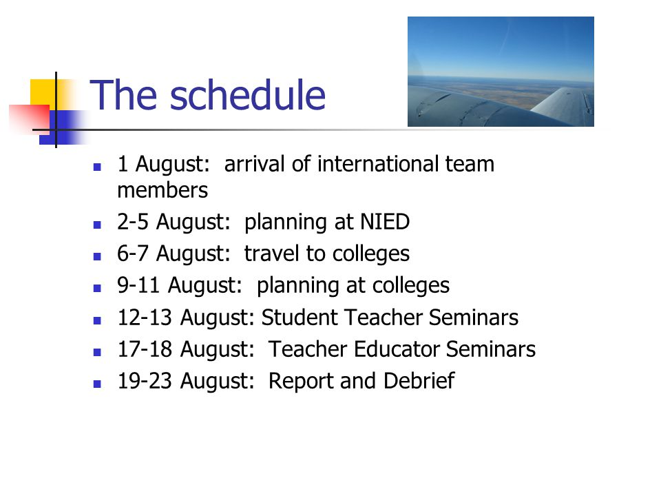 The schedule 1 August: arrival of international team members 2-5 August: planning at NIED 6-7 August: travel to colleges 9-11 August: planning at colleges 12-13 August: Student Teacher Seminars 17-18 August: Teacher Educator Seminars 19-23 August: Report and Debrief