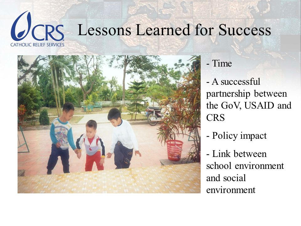 Lessons Learned for Success - Time - A successful partnership between the GoV, USAID and CRS - Policy impact - Link between school environment and social environment