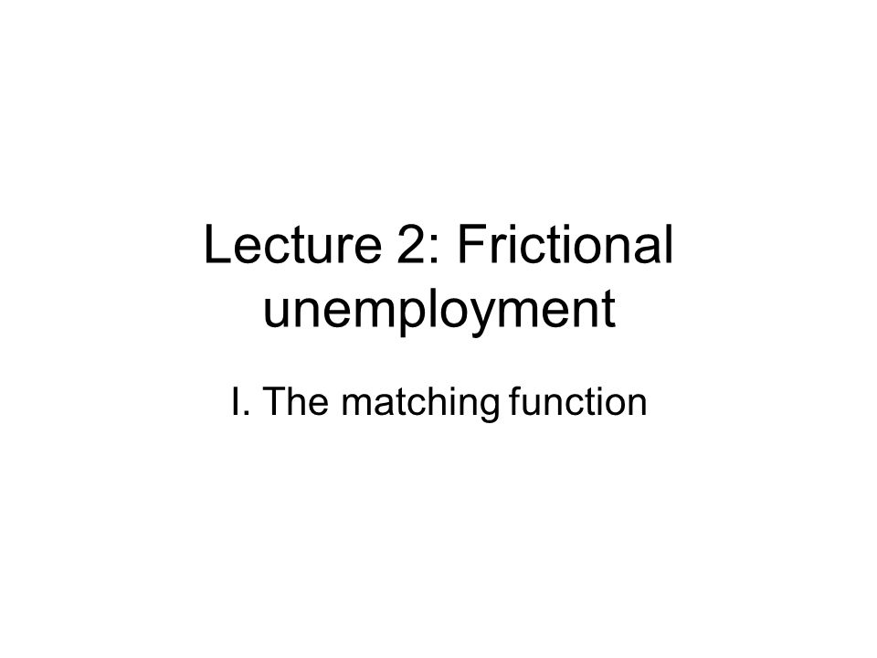 Lecture 2: Frictional unemployment I. The matching function