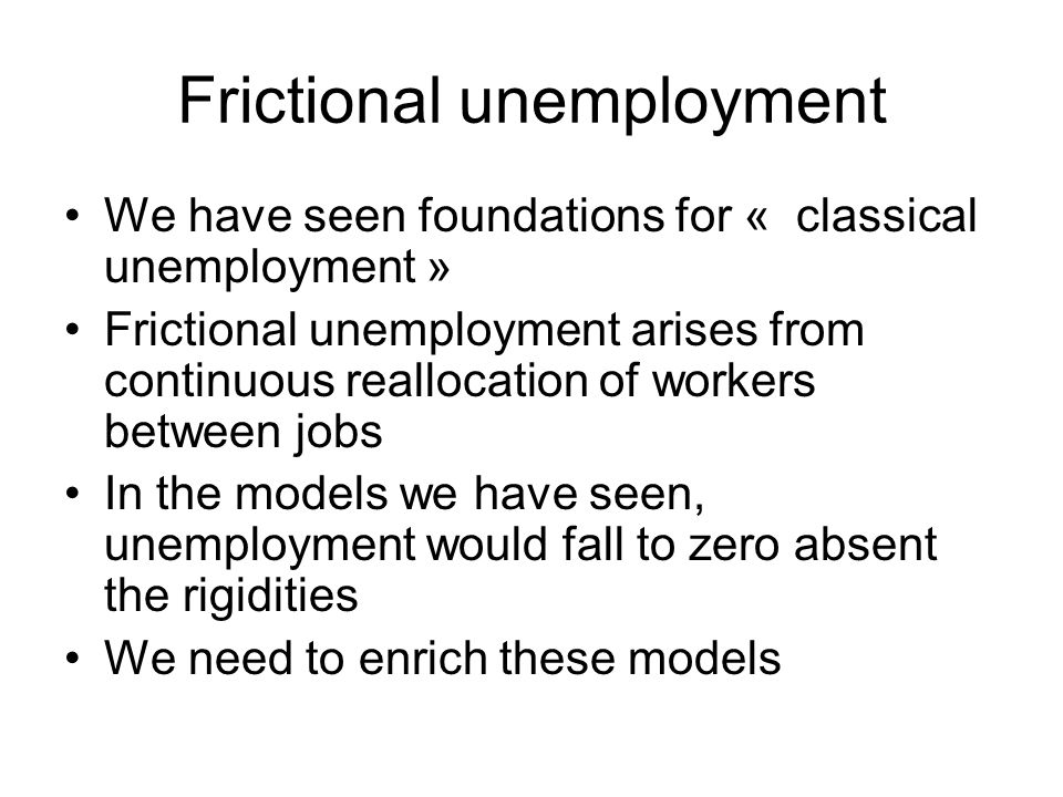 Frictional unemployment We have seen foundations for « classical unemployment » Frictional unemployment arises from continuous reallocation of workers between jobs In the models we have seen, unemployment would fall to zero absent the rigidities We need to enrich these models