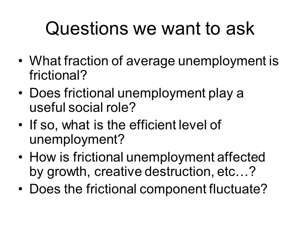 Questions we want to ask What fraction of average unemployment is frictional.