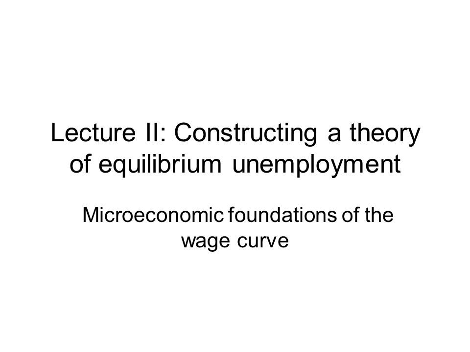 Lecture II: Constructing a theory of equilibrium unemployment Microeconomic foundations of the wage curve