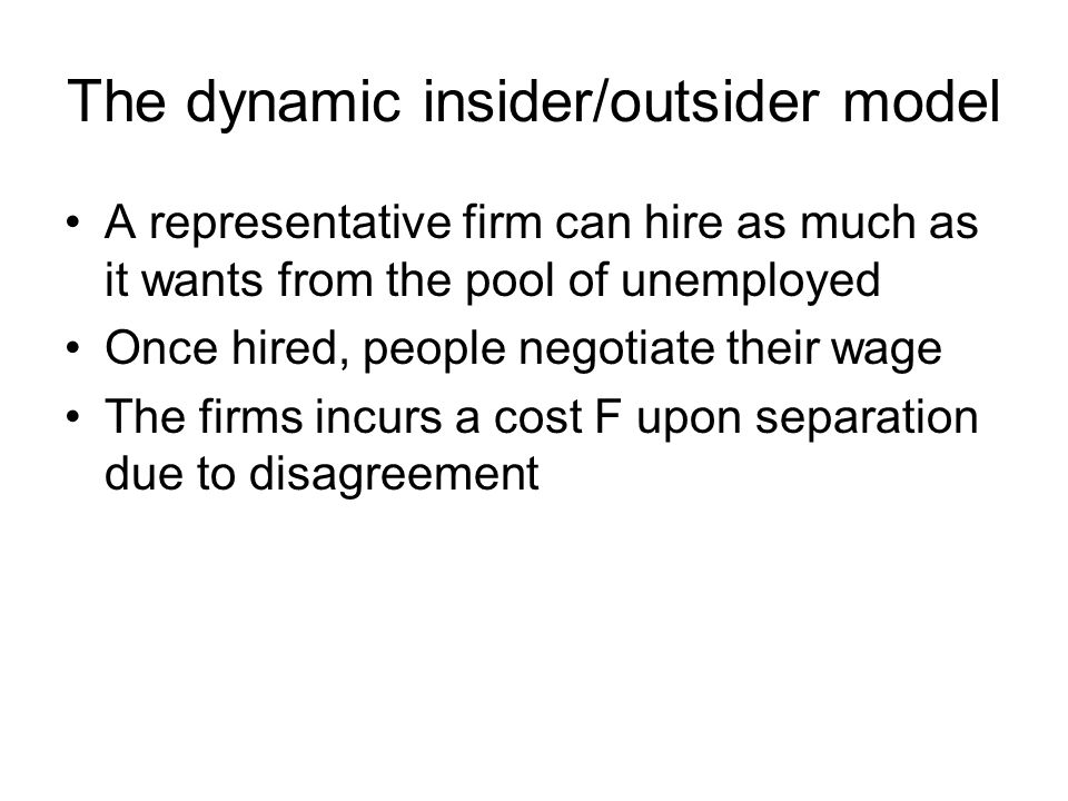The dynamic insider/outsider model A representative firm can hire as much as it wants from the pool of unemployed Once hired, people negotiate their w