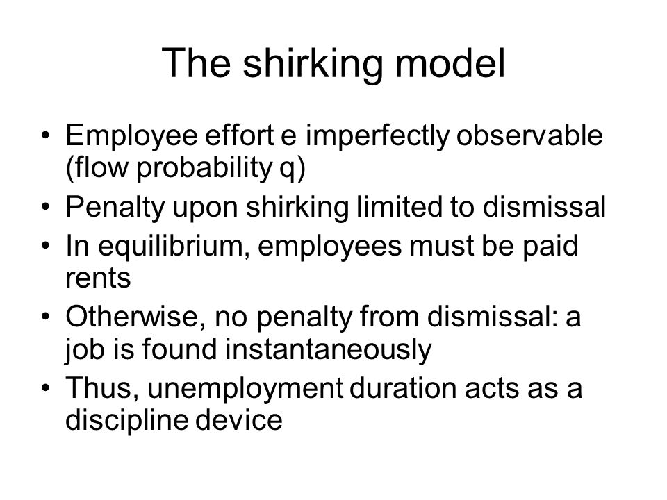 The shirking model Employee effort e imperfectly observable (flow probability q) Penalty upon shirking limited to dismissal In equilibrium, employees
