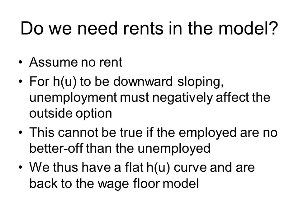 Do we need rents in the model? Assume no rent For h(u) to be downward sloping, unemployment must negatively affect the outside option This cannot be t