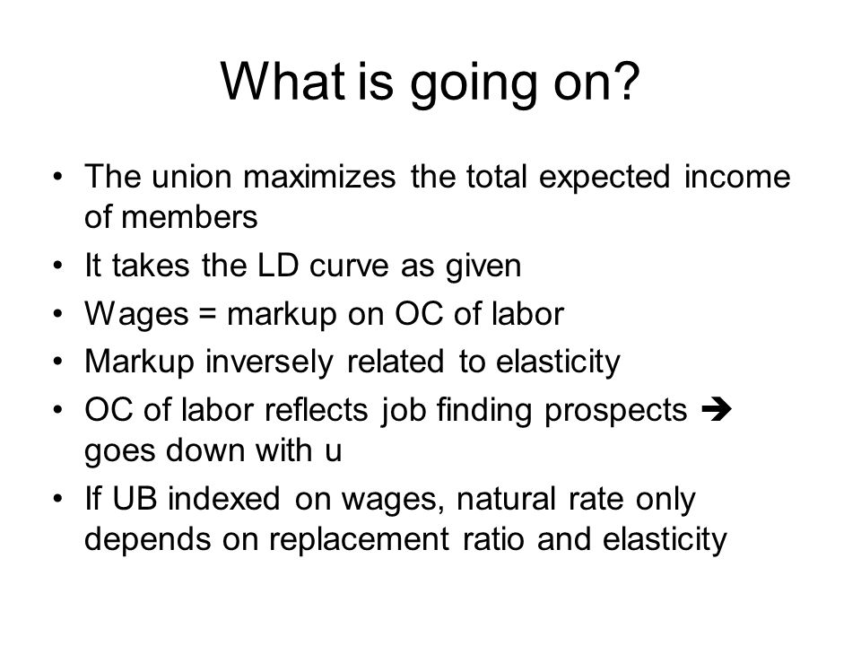What is going on? The union maximizes the total expected income of members It takes the LD curve as given Wages = markup on OC of labor Markup inverse