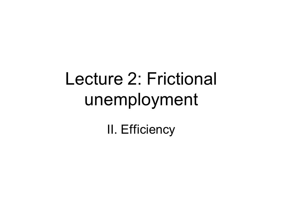 Lecture 2: Frictional unemployment II. Efficiency