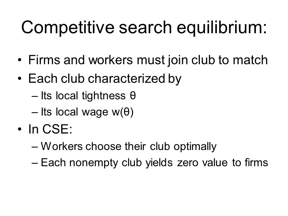 Competitive search equilibrium: Firms and workers must join club to match Each club characterized by –Its local tightness θ –Its local wage w(θ) In CSE: –Workers choose their club optimally –Each nonempty club yields zero value to firms