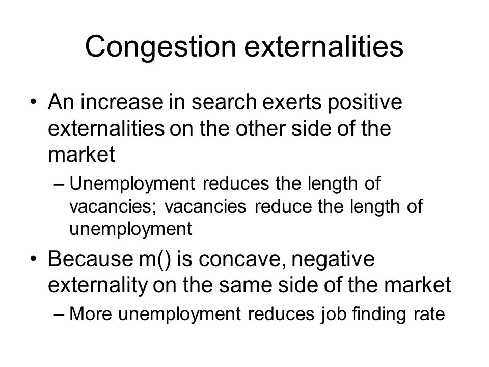 Congestion externalities An increase in search exerts positive externalities on the other side of the market –Unemployment reduces the length of vacancies; vacancies reduce the length of unemployment Because m() is concave, negative externality on the same side of the market –More unemployment reduces job finding rate