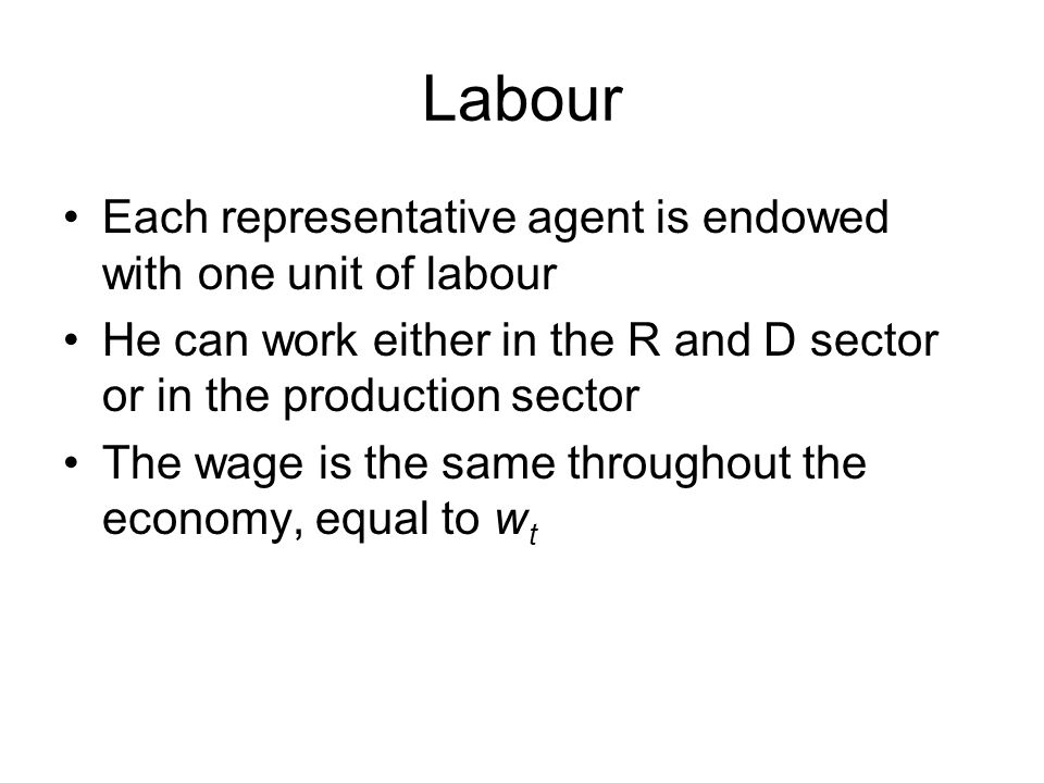 Labour Each representative agent is endowed with one unit of labour He can work either in the R and D sector or in the production sector The wage is the same throughout the economy, equal to w t