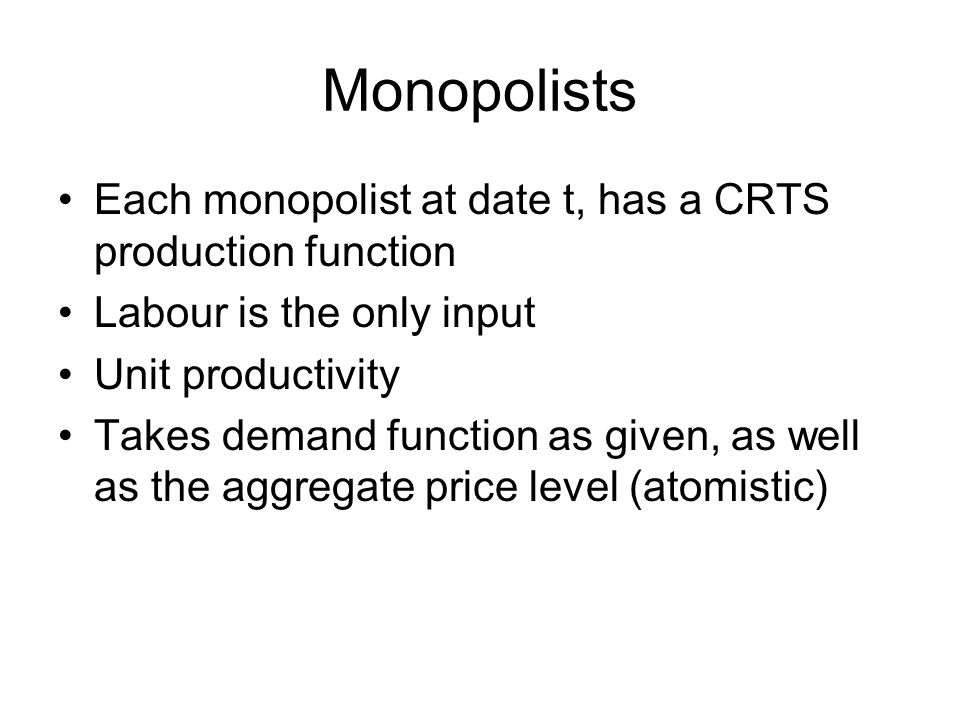 Monopolists Each monopolist at date t, has a CRTS production function Labour is the only input Unit productivity Takes demand function as given, as well as the aggregate price level (atomistic)