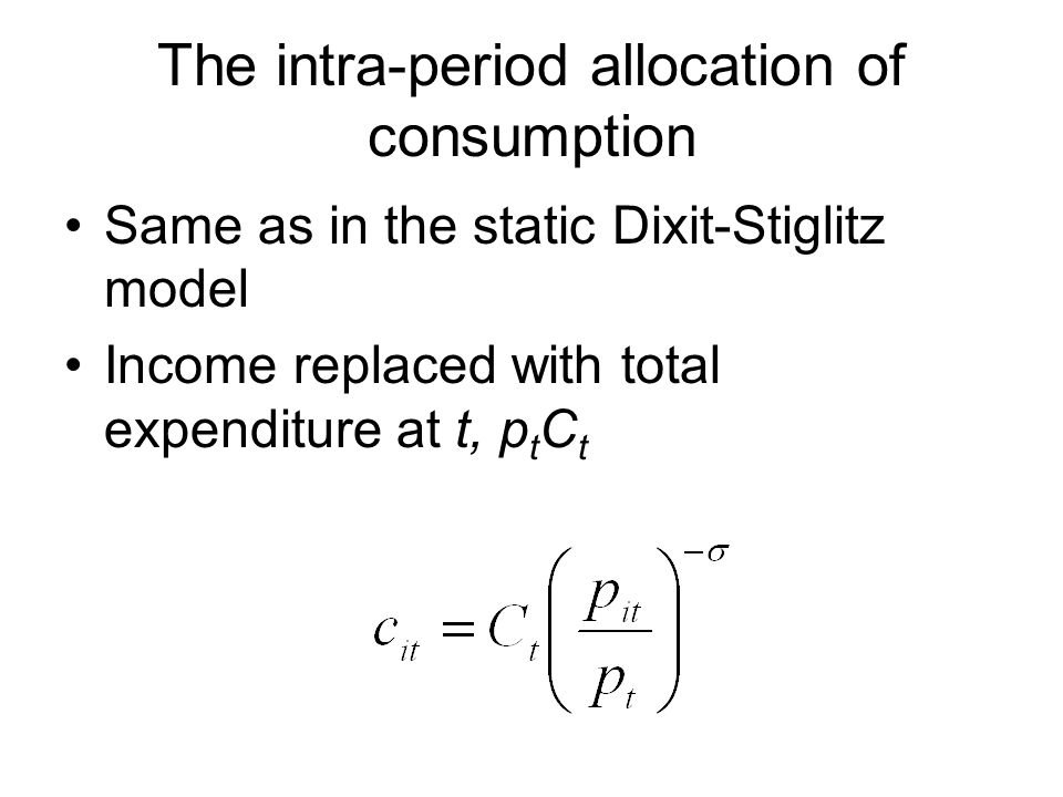 The intra-period allocation of consumption Same as in the static Dixit-Stiglitz model Income replaced with total expenditure at t, p t C t