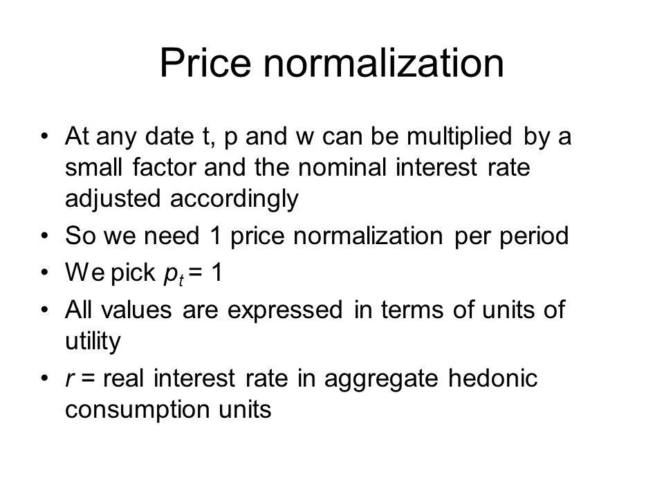 Price normalization At any date t, p and w can be multiplied by a small factor and the nominal interest rate adjusted accordingly So we need 1 price normalization per period We pick p t = 1 All values are expressed in terms of units of utility r = real interest rate in aggregate hedonic consumption units