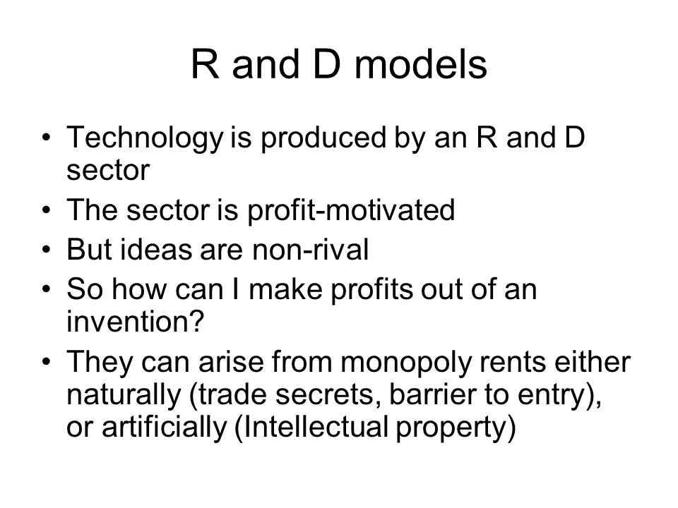 R and D models Technology is produced by an R and D sector The sector is profit-motivated But ideas are non-rival So how can I make profits out of an invention.