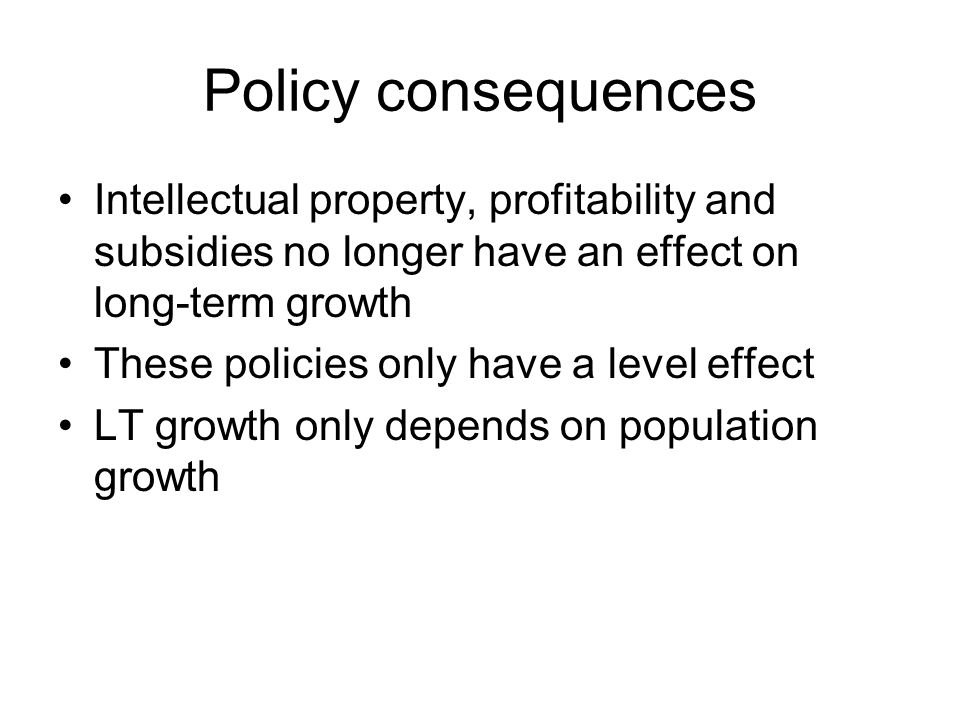 Policy consequences Intellectual property, profitability and subsidies no longer have an effect on long-term growth These policies only have a level effect LT growth only depends on population growth