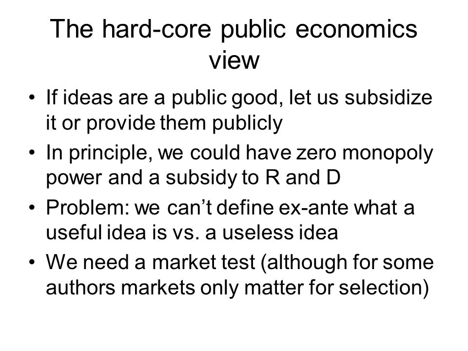 The hard-core public economics view If ideas are a public good, let us subsidize it or provide them publicly In principle, we could have zero monopoly power and a subsidy to R and D Problem: we can't define ex-ante what a useful idea is vs.