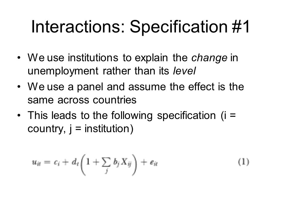 Interactions: Specification #1 We use institutions to explain the change in unemployment rather than its level We use a panel and assume the effect is