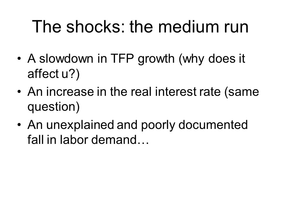 The shocks: the medium run A slowdown in TFP growth (why does it affect u?) An increase in the real interest rate (same question) An unexplained and p