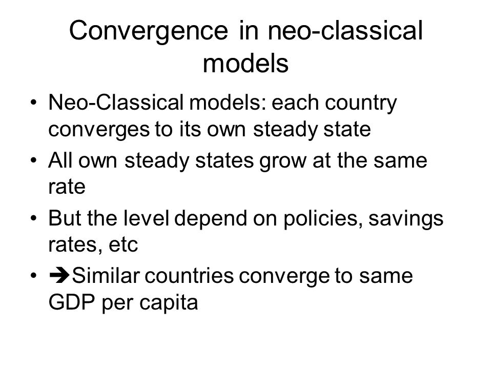 Convergence in neo-classical models Neo-Classical models: each country converges to its own steady state All own steady states grow at the same rate B