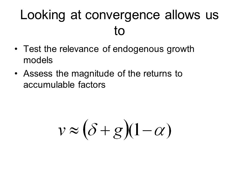 Looking at convergence allows us to Test the relevance of endogenous growth models Assess the magnitude of the returns to accumulable factors