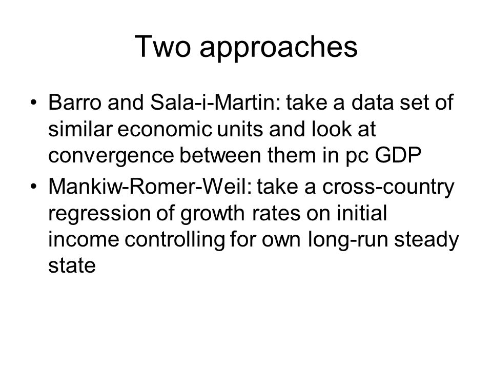 Two approaches Barro and Sala-i-Martin: take a data set of similar economic units and look at convergence between them in pc GDP Mankiw-Romer-Weil: ta