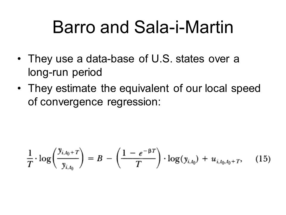 Barro and Sala-i-Martin They use a data-base of U.S. states over a long-run period They estimate the equivalent of our local speed of convergence regr
