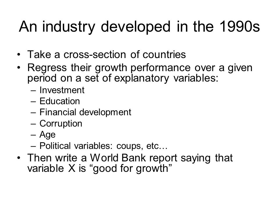 An industry developed in the 1990s Take a cross-section of countries Regress their growth performance over a given period on a set of explanatory vari