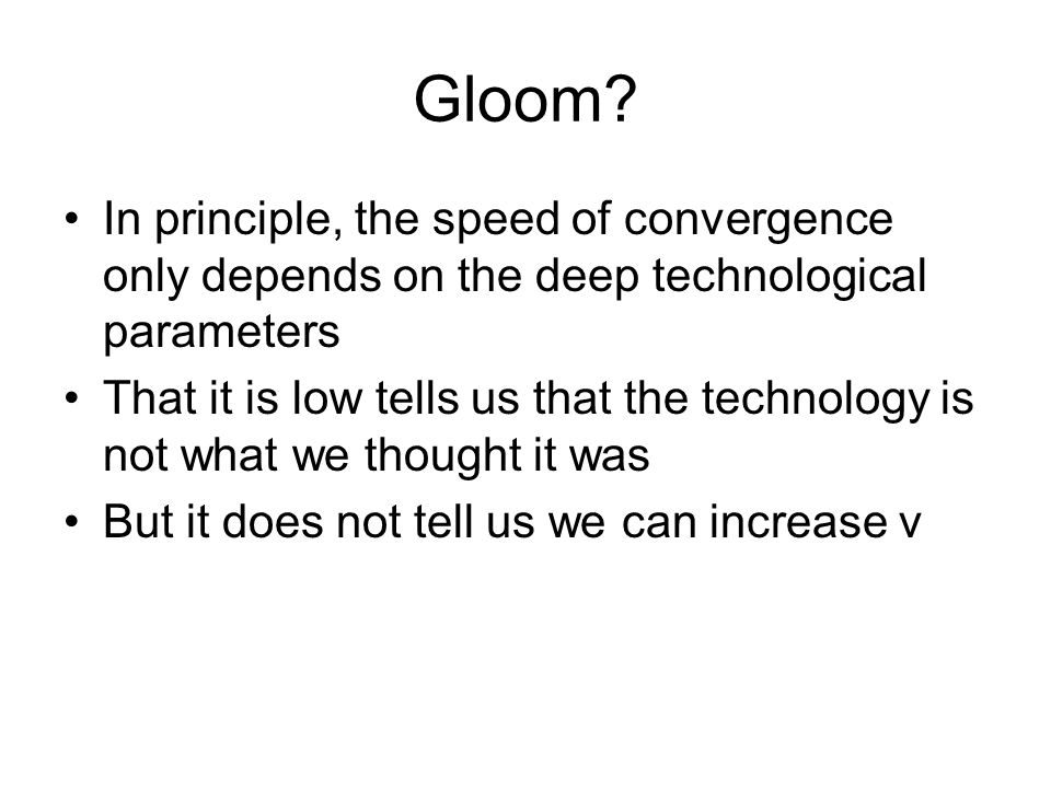 Gloom? In principle, the speed of convergence only depends on the deep technological parameters That it is low tells us that the technology is not wha
