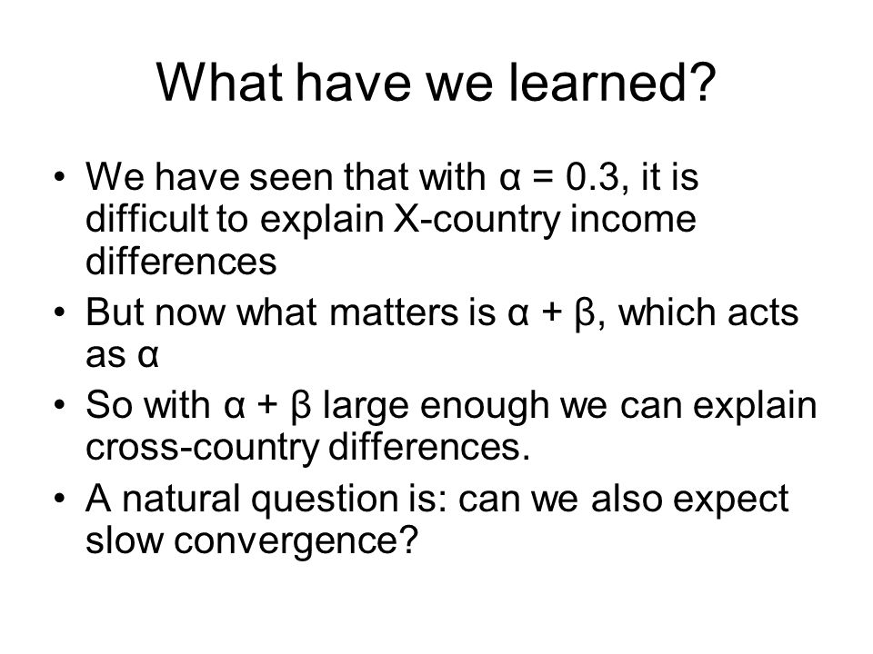 What have we learned? We have seen that with α = 0.3, it is difficult to explain X-country income differences But now what matters is α + β, which act