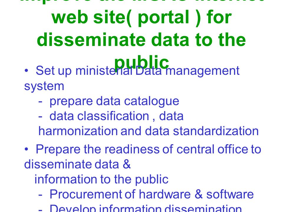 Improve the MOAC internet web site( portal ) for disseminate data to the public Set up ministerial Data management system - prepare data catalogue - data classification, data harmonization and data standardization Prepare the readiness of central office to disseminate data & information to the public - Procurement of hardware & software - Develop information dissemination system - Human resources development ( administrator & technician)