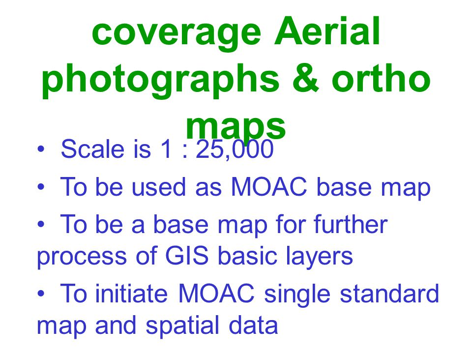 Produce nationwide coverage Aerial photographs & ortho maps Scale is 1 : 25,000 To be used as MOAC base map To be a base map for further process of GIS basic layers To initiate MOAC single standard map and spatial data