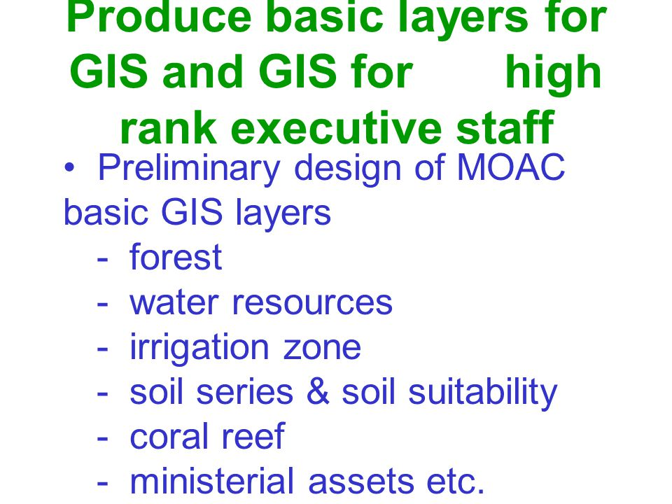 Produce basic layers for GIS and GIS for high rank executive staff Preliminary design of MOAC basic GIS layers - forest - water resources - irrigation zone - soil series & soil suitability - coral reef - ministerial assets etc.