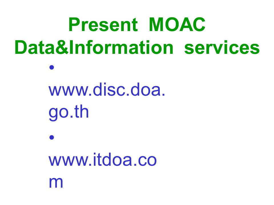 Improve the MOAC internet web site( portal ) for disseminate data to the public(continue) Prepare the readiness of Tambon Agricultural Technology Transfer Center (TTC) to access ministerial data & information and transfer data to the local farmers - Procurement of hardware & software - Develop information dissemination system - Human resources development ( users) Target groups of user - farmer, farmer groups, local population and public - Tambon, district, province, regional & central department staff