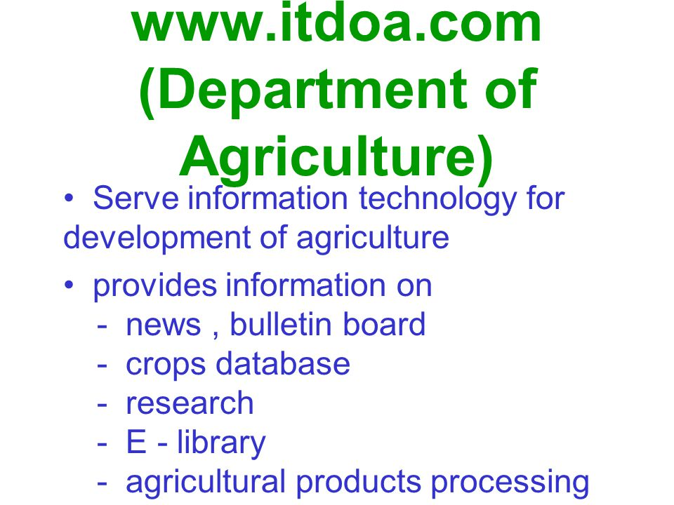 www.itdoa.com (Department of Agriculture) Serve information technology for development of agriculture provides information on - news, bulletin board - crops database - research - E - library - agricultural products processing