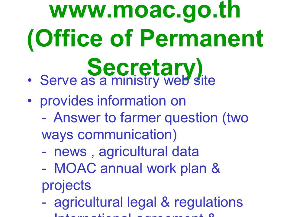 www.moac.go.th (Office of Permanent Secretary) Serve as a ministry web site provides information on - Answer to farmer question (two ways communication) - news, agricultural data - MOAC annual work plan & projects - agricultural legal & regulations - International agreement & commitment - farmer bulletin board