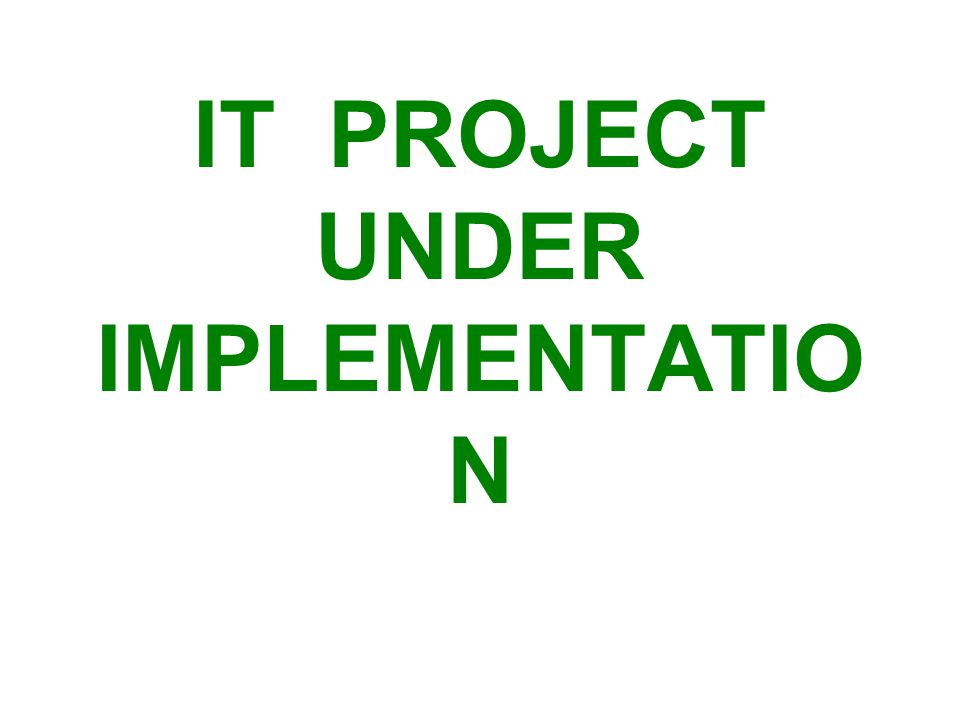 IT PROJECT UNDER IMPLEMENTATIO N