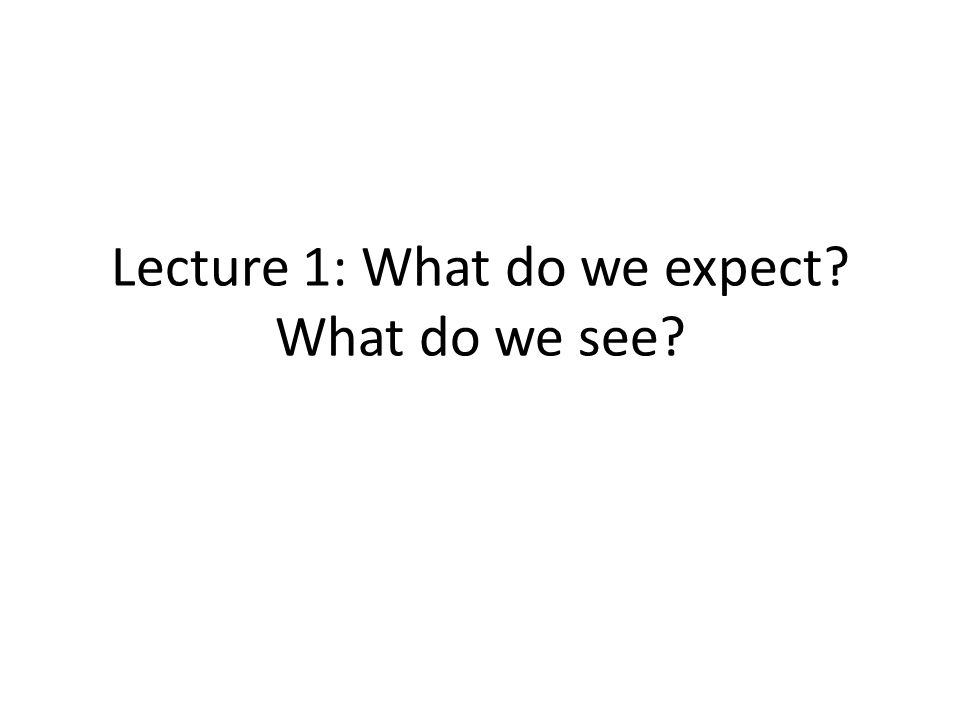 Lecture 1: What do we expect? What do we see?