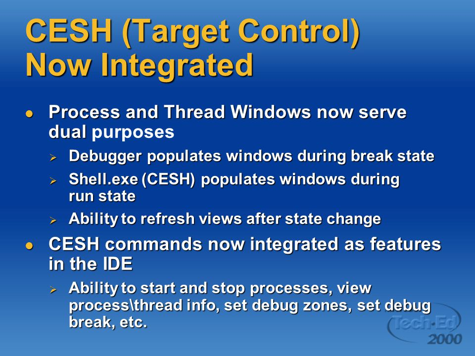 CESH (Target Control) Now Integrated Process and Thread Windows now serve dual Process and Thread Windows now serve dual purposes  Debugger populates windows during break state  Shell.exe (CESH) populates windows during run state  Ability to refresh views after state change CESH commands now integrated as features in the IDE CESH commands now integrated as features in the IDE  Ability to start and stop processes, view process\thread info, set debug zones, set debug break, etc.