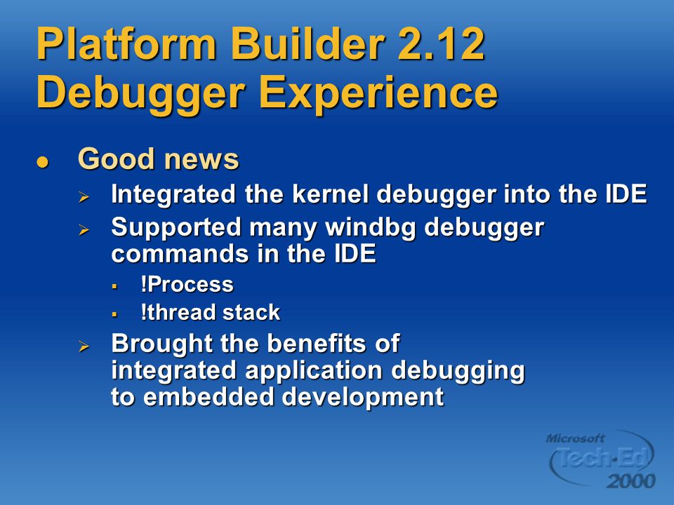 Platform Builder 2.12 Debugger Experience Good news Good news  Integrated the kernel debugger into the IDE  Supported many windbg debugger commands in the IDE  !Process  !thread stack  Brought the benefits of integrated application debugging to embedded development