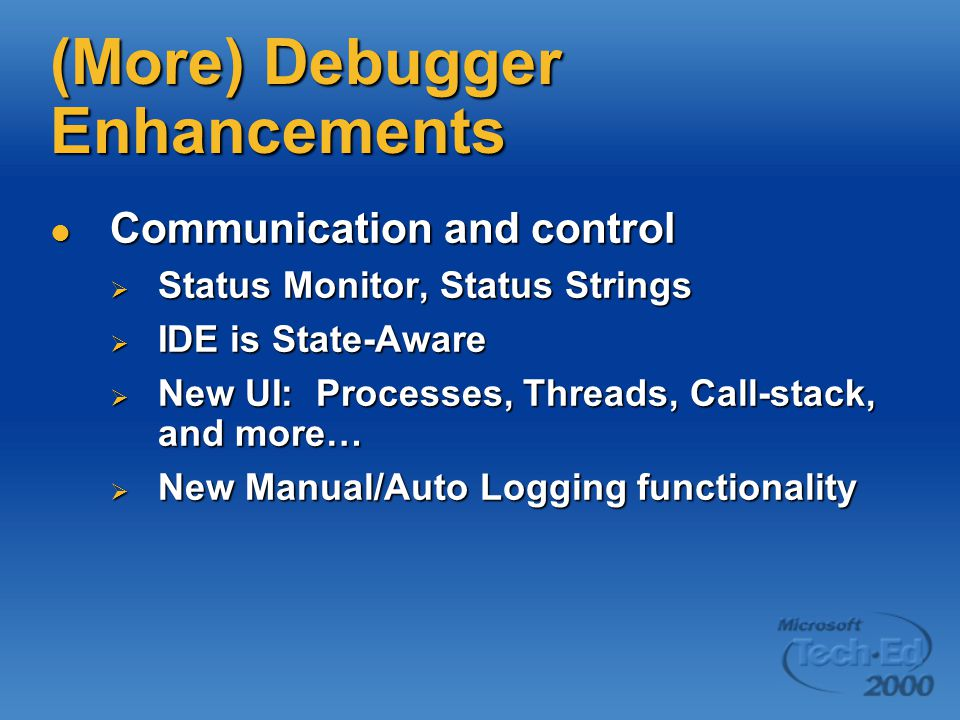 (More) Debugger Enhancements Communication and control Communication and control  Status Monitor, Status Strings  IDE is State-Aware  New UI: Processes, Threads, Call-stack, and more…  New Manual/Auto Logging functionality