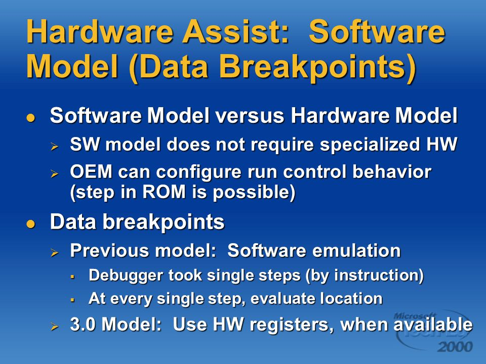 Hardware Assist: Software Model (Data Breakpoints) Software Model versus Hardware Model Software Model versus Hardware Model  SW model does not require specialized HW  OEM can configure run control behavior (step in ROM is possible) Data breakpoints Data breakpoints  Previous model: Software emulation  Debugger took single steps (by instruction)  At every single step, evaluate location  3.0 Model: Use HW registers, when available