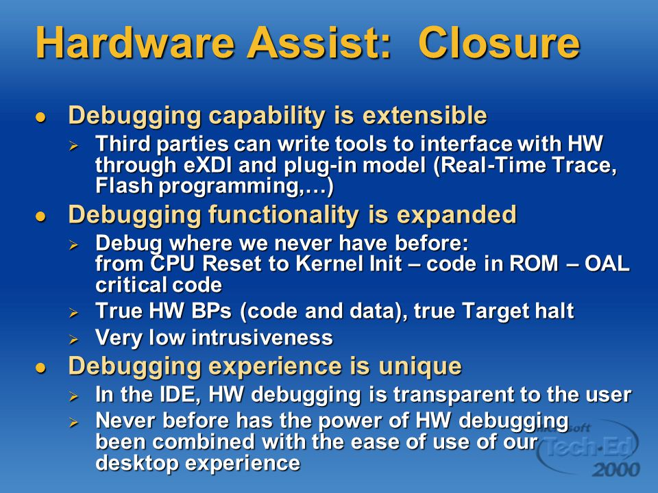 Hardware Assist: Closure Debugging capability is extensible Debugging capability is extensible  Third parties can write tools to interface with HW through eXDI and plug-in model (Real-Time Trace, Flash programming,…) Debugging functionality is expanded Debugging functionality is expanded  Debug where we never have before: from CPU Reset to Kernel Init – code in ROM – OAL critical code  True HW BPs (code and data), true Target halt  Very low intrusiveness Debugging experience is unique Debugging experience is unique  In the IDE, HW debugging is transparent to the user  Never before has the power of HW debugging been combined with the ease of use of our desktop experience