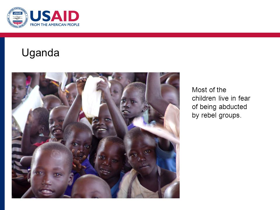 Uganda Most of the children live in fear of being abducted by rebel groups.