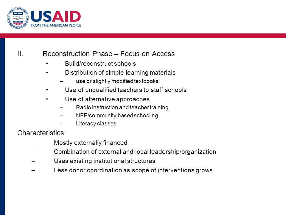 II.Reconstruction Phase – Focus on Access Build/reconstruct schools Distribution of simple learning materials –use or slightly modified textbooks Use of unqualified teachers to staff schools Use of alternative approaches –Radio instruction and teacher training –NFE/community based schooling –Literacy classes Characteristics: –Mostly externally financed –Combination of external and local leadership/organization –Uses existing institutional structures –Less donor coordination as scope of interventions grows